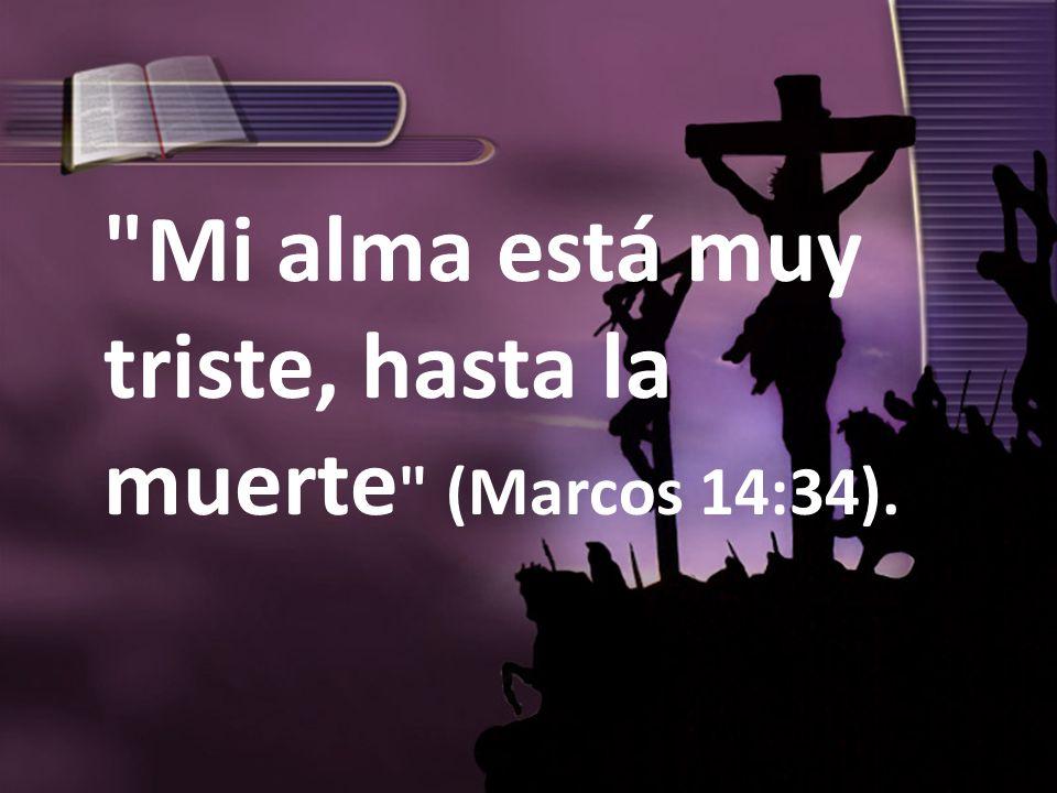 Mi alma está muy triste, hasta la muerte (Marcos 14:34).