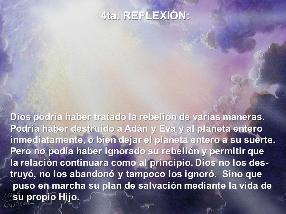 4ta. REFLEXIÓN: Dios podría haber tratado la rebelión de varias maneras. Podría haber destruido a Adán y Eva y al planeta entero.