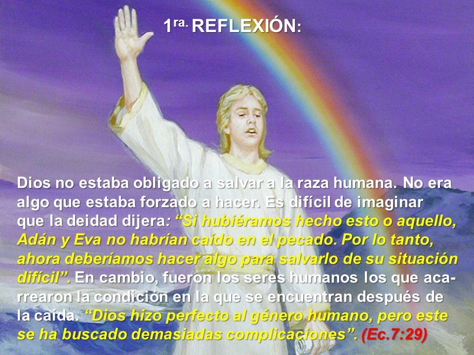 1ra. REFLEXIÓN: Dios no estaba obligado a salvar a la raza humana. No era. algo que estaba forzado a hacer. Es difícil de imaginar.