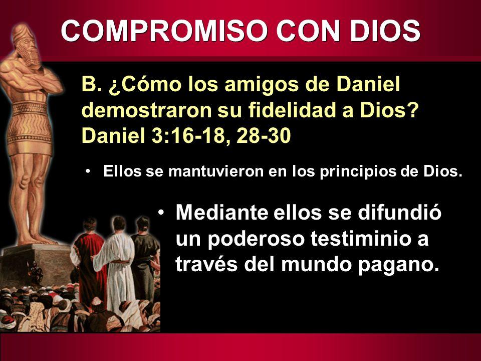 COMPROMISO CON DIOS B. ¿Cómo los amigos de Daniel demostraron su fidelidad a Dios Daniel 3:16-18, 28-30.