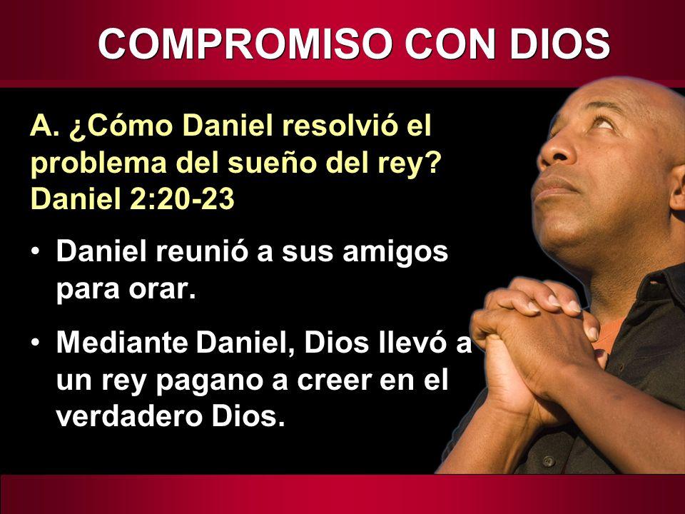 COMPROMISO CON DIOS A. ¿Cómo Daniel resolvió el problema del sueño del rey Daniel 2:20-23. Daniel reunió a sus amigos para orar.