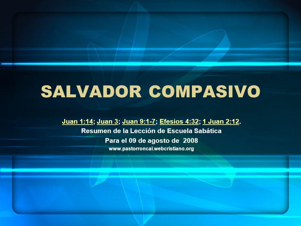 Salvador compasivo Juan 1:14; Juan 3; Juan 9:1-7; Efesios 4:32; 1 Juan 2:12. Resumen de la Lección de Escuela Sabática.