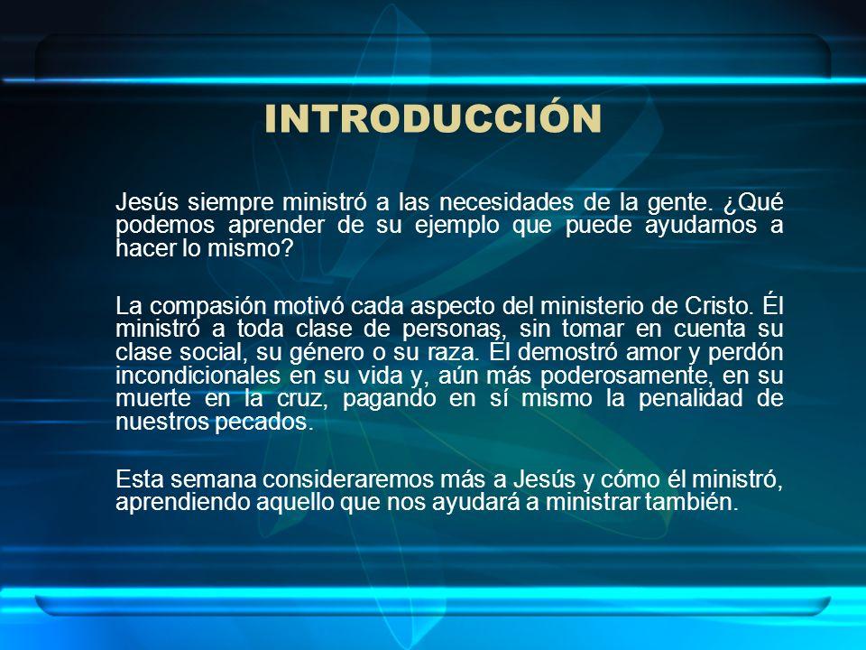 INTRODUCCIÓN Jesús siempre ministró a las necesidades de la gente. ¿Qué podemos aprender de su ejemplo que puede ayudarnos a hacer lo mismo