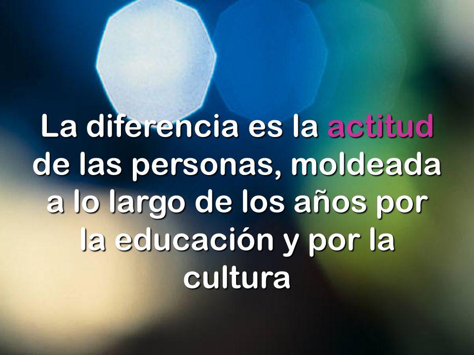 La diferencia es la actitud de las personas, moldeada a lo largo de los años por la educación y por la cultura