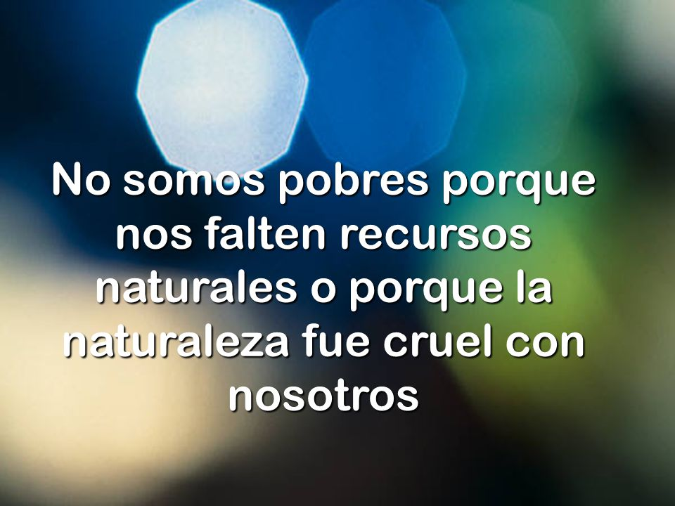 No somos pobres porque nos falten recursos naturales o porque la naturaleza fue cruel con nosotros