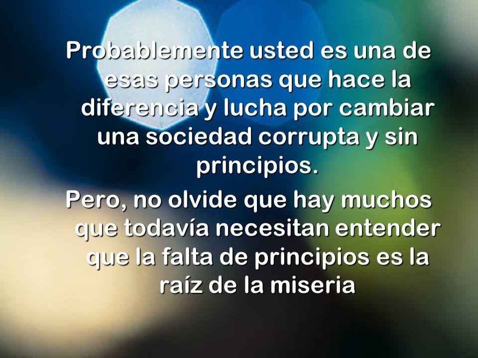 Probablemente usted es una de esas personas que hace la diferencia y lucha por cambiar una sociedad corrupta y sin principios.
