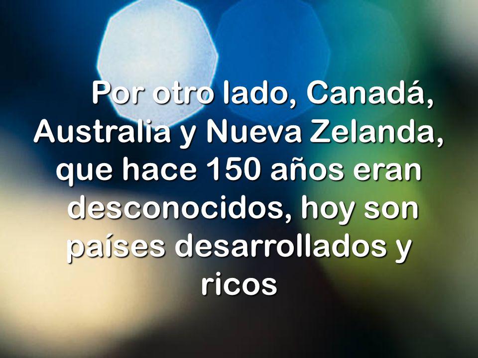 Por otro lado, Canadá, Australia y Nueva Zelanda, que hace 150 años eran desconocidos, hoy son países desarrollados y ricos