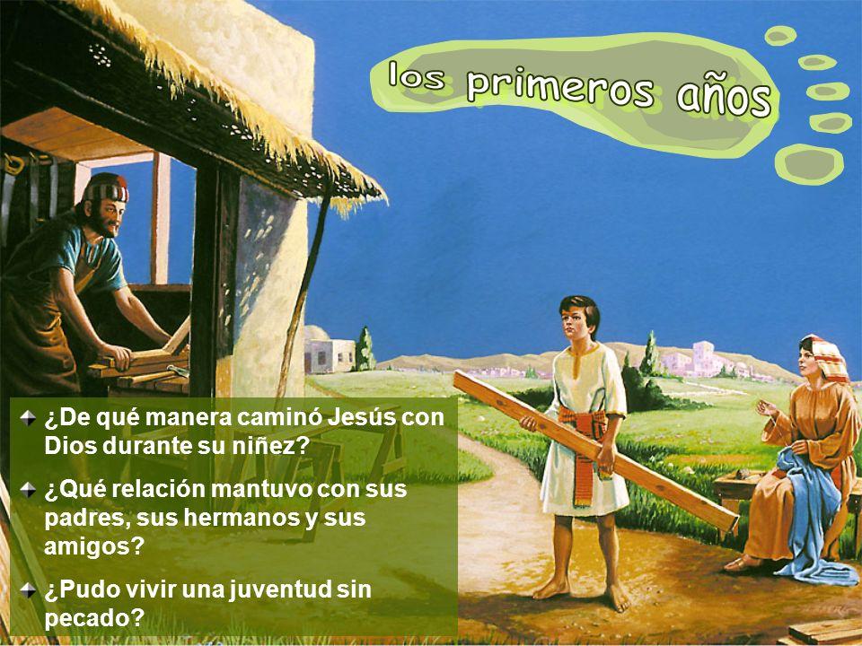 los primeros años ¿De qué manera caminó Jesús con Dios durante su niñez ¿Qué relación mantuvo con sus padres, sus hermanos y sus amigos