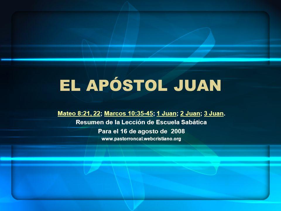 EL APÓSTOL JUAN Mateo 8:21, 22; Marcos 10:35-45; 1 Juan; 2 Juan; 3 Juan. Resumen de la Lección de Escuela Sabática.