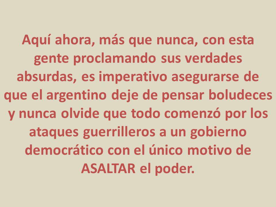 Aquí ahora, más que nunca, con esta gente proclamando sus verdades absurdas, es imperativo asegurarse de que el argentino deje de pensar boludeces y nunca olvide que todo comenzó por los ataques guerrilleros a un gobierno democrático con el único motivo de ASALTAR el poder.
