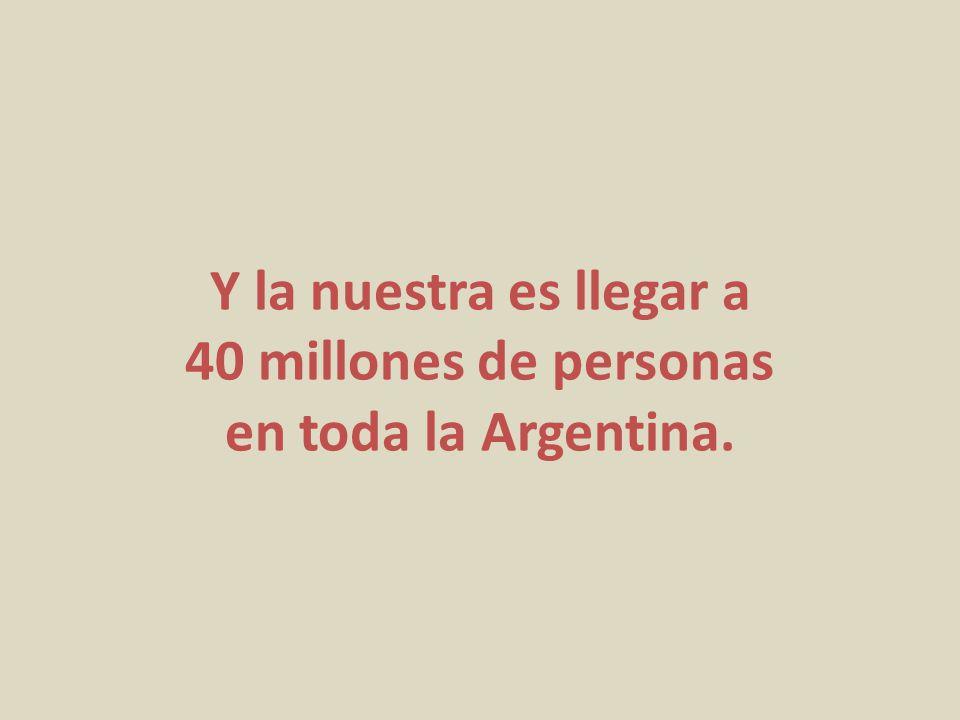 Y la nuestra es llegar a 40 millones de personas en toda la Argentina.