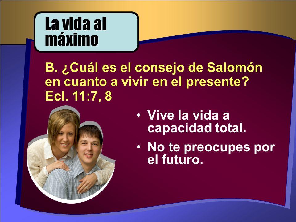 La vida al máximo B. ¿Cuál es el consejo de Salomón en cuanto a vivir en el presente Ecl. 11:7, 8.