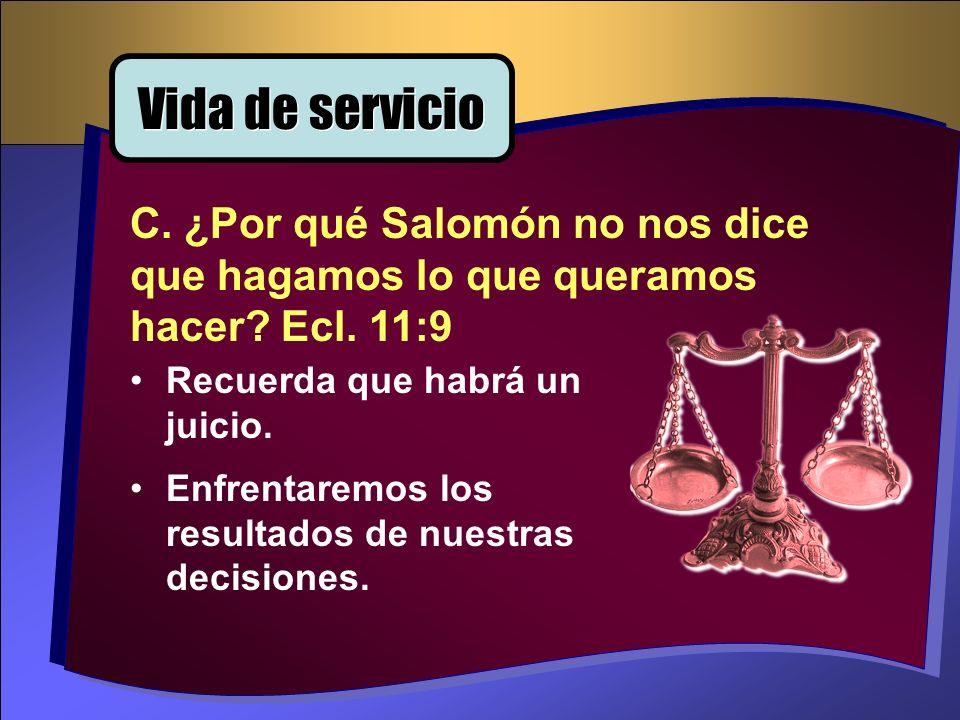 Vida de servicio C. ¿Por qué Salomón no nos dice que hagamos lo que queramos hacer Ecl. 11:9. Recuerda que habrá un juicio.