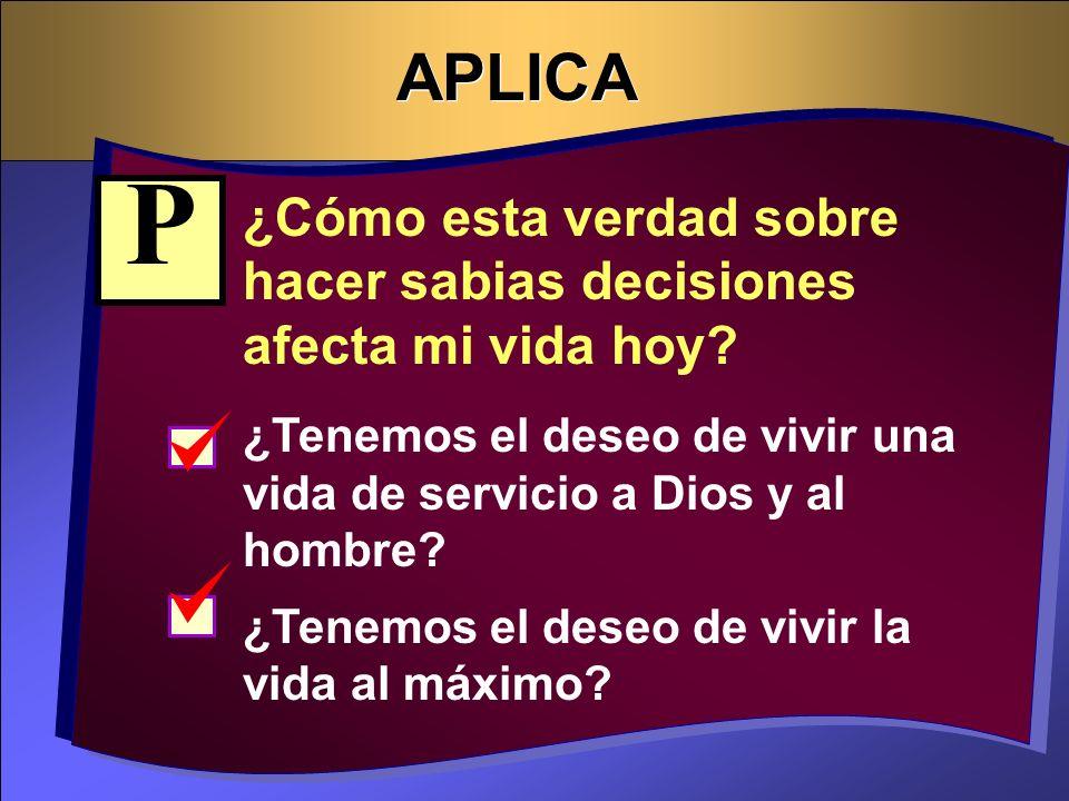APLICA P. ¿Cómo esta verdad sobre hacer sabias decisiones afecta mi vida hoy ¿Tenemos el deseo de vivir una vida de servicio a Dios y al hombre