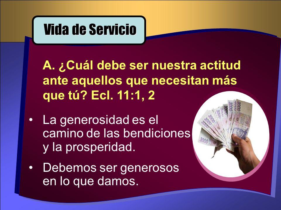 Vida de Servicio A. ¿Cuál debe ser nuestra actitud ante aquellos que necesitan más que tú Ecl. 11:1, 2.