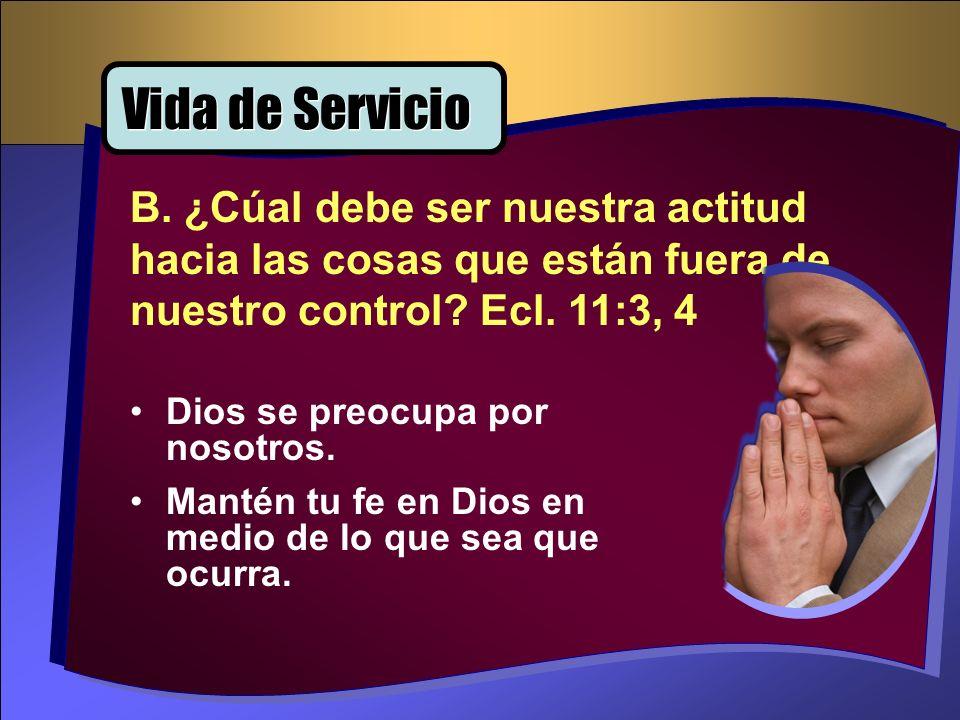 Vida de Servicio B. ¿Cúal debe ser nuestra actitud hacia las cosas que están fuera de nuestro control Ecl. 11:3, 4.