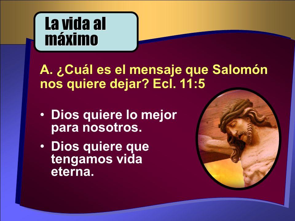La vida al máximo A. ¿Cuál es el mensaje que Salomón nos quiere dejar Ecl. 11:5. Dios quiere lo mejor para nosotros.