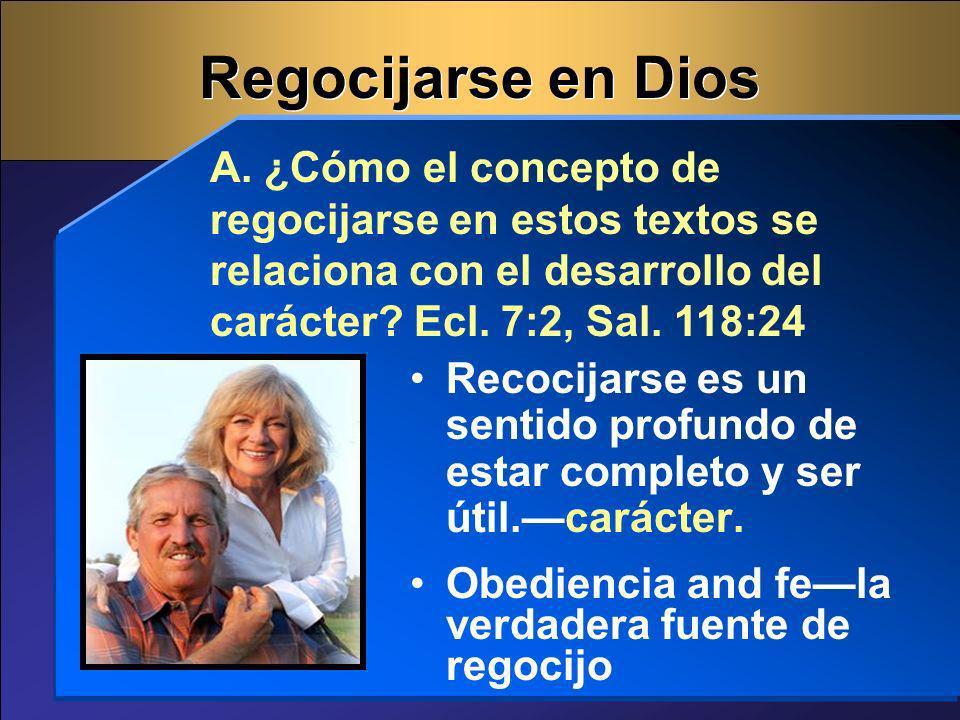 Regocijarse en Dios A. ¿Cómo el concepto de regocijarse en estos textos se relaciona con el desarrollo del carácter Ecl. 7:2, Sal. 118:24.