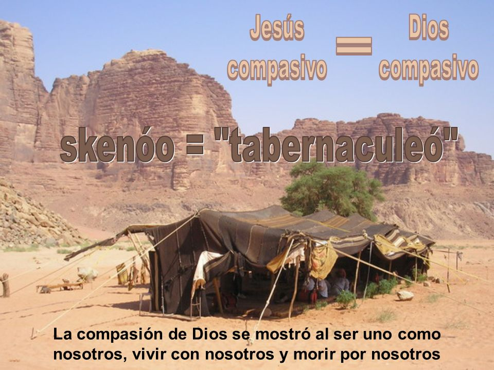 Jesús compasivo Dios compasivo = skenóo = tabernaculeó