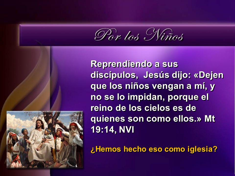 Reprendiendo a sus discípulos, Jesús dijo: «Dejen que los niños vengan a mí, y no se lo impidan, porque el reino de los cielos es de quienes son como ellos.» Mt 19:14, NVI