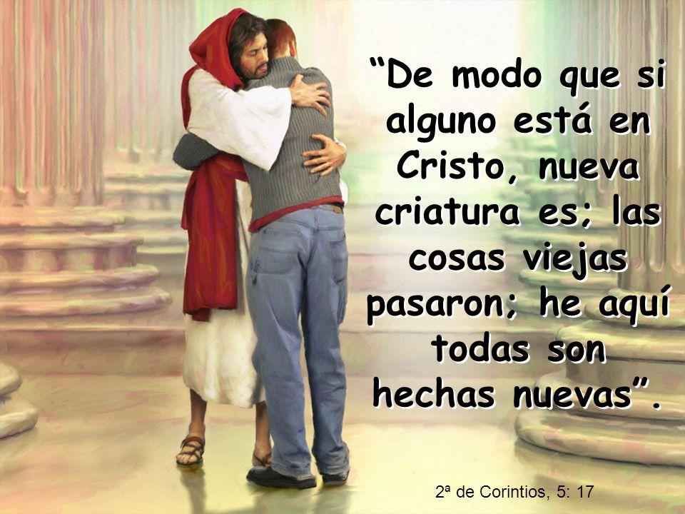 De modo que si alguno está en Cristo, nueva criatura es; las cosas viejas pasaron; he aquí todas son hechas nuevas .