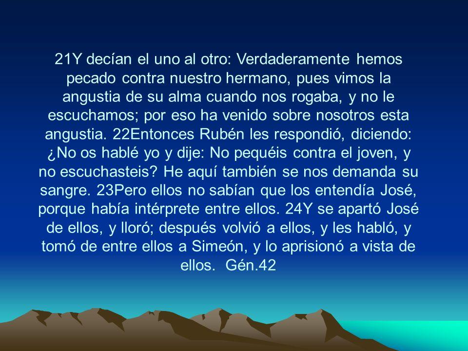 21Y decían el uno al otro: Verdaderamente hemos pecado contra nuestro hermano, pues vimos la angustia de su alma cuando nos rogaba, y no le escuchamos; por eso ha venido sobre nosotros esta angustia.