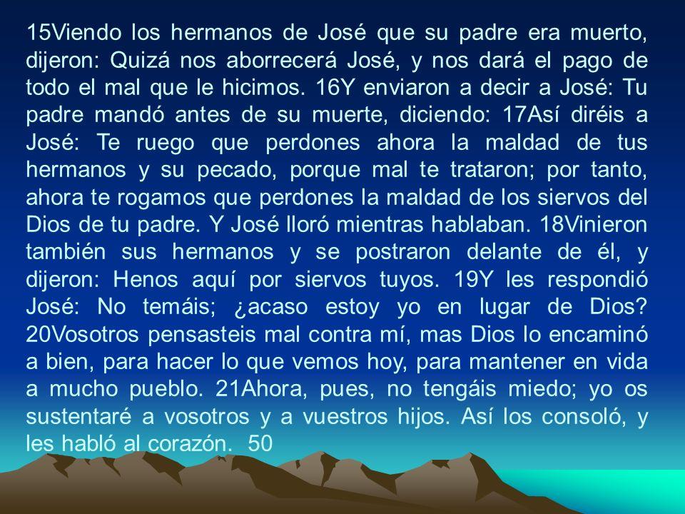 15Viendo los hermanos de José que su padre era muerto, dijeron: Quizá nos aborrecerá José, y nos dará el pago de todo el mal que le hicimos.