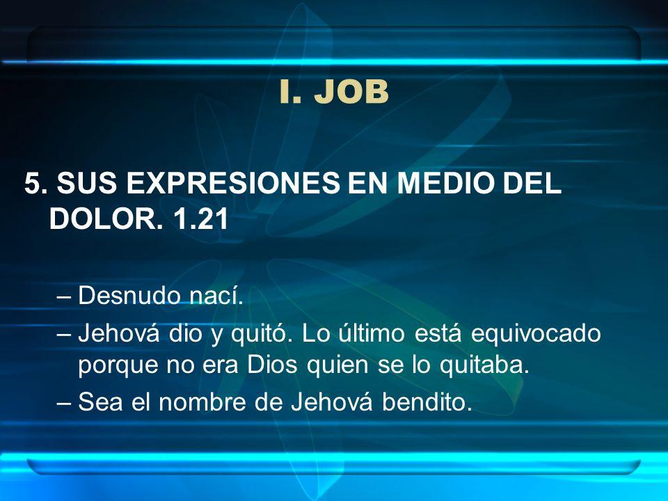 I. JOB 5. SUS EXPRESIONES EN MEDIO DEL DOLOR. 1.21 Desnudo nací.