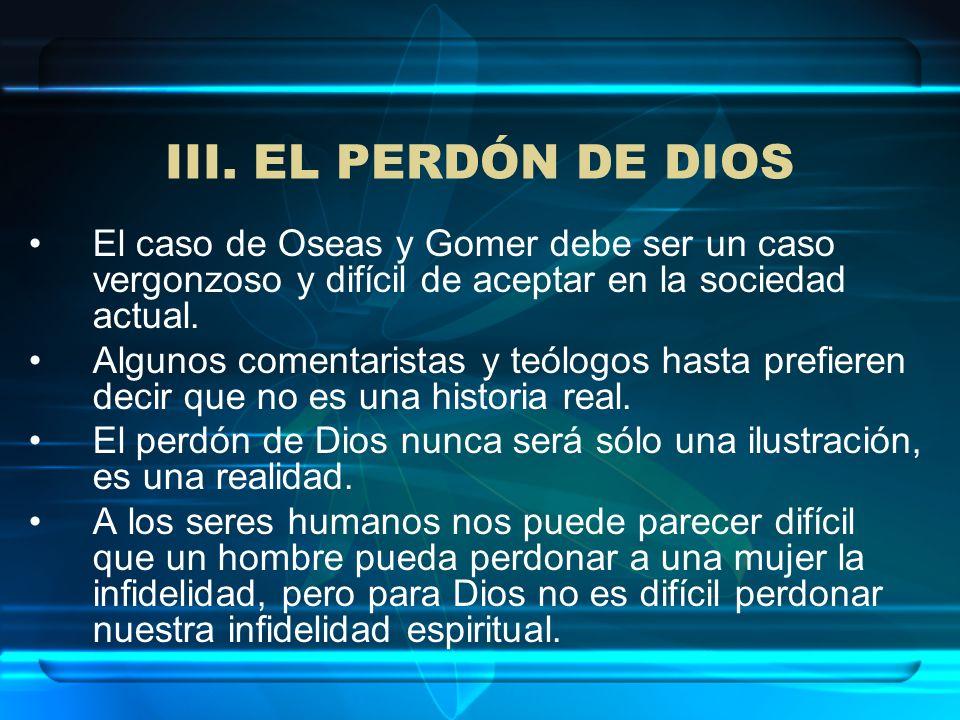 III. EL PERDÓN DE DIOS El caso de Oseas y Gomer debe ser un caso vergonzoso y difícil de aceptar en la sociedad actual.