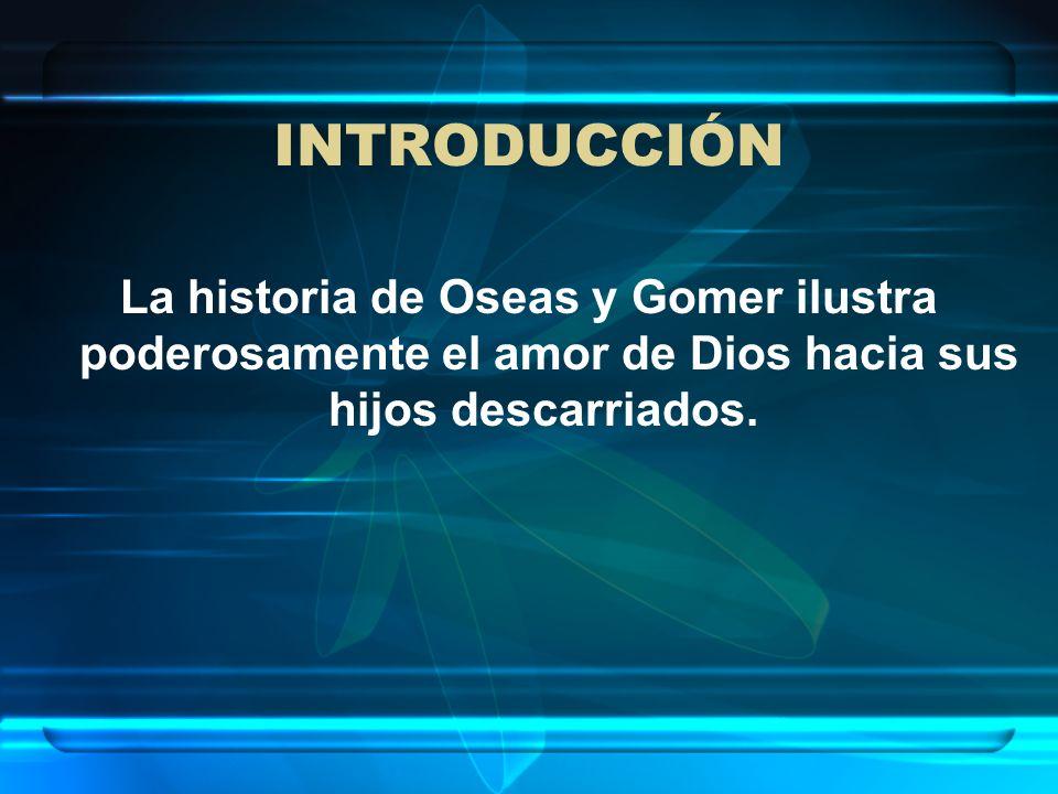INTRODUCCIÓNLa historia de Oseas y Gomer ilustra poderosamente el amor de Dios hacia sus hijos descarriados.