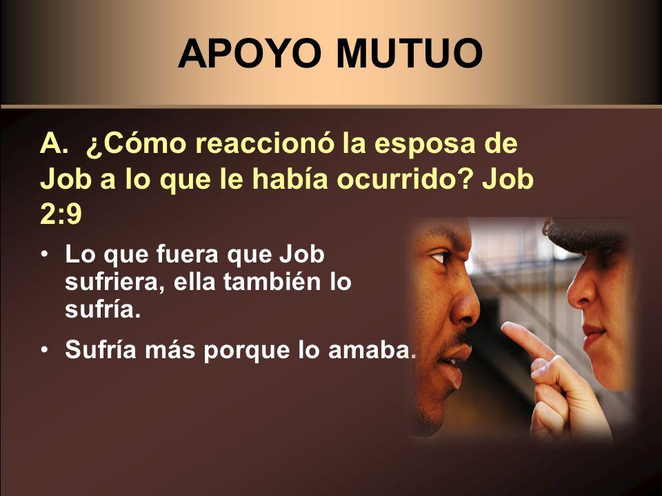 APOYO MUTUO A. ¿Cómo reaccionó la esposa de Job a lo que le había ocurrido Job 2:9. Lo que fuera que Job sufriera, ella también lo sufría.