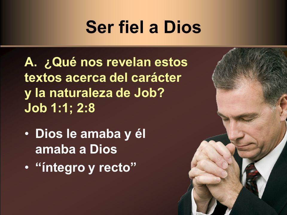 Ser fiel a Dios A. ¿Qué nos revelan estos textos acerca del carácter y la naturaleza de Job Job 1:1; 2:8.