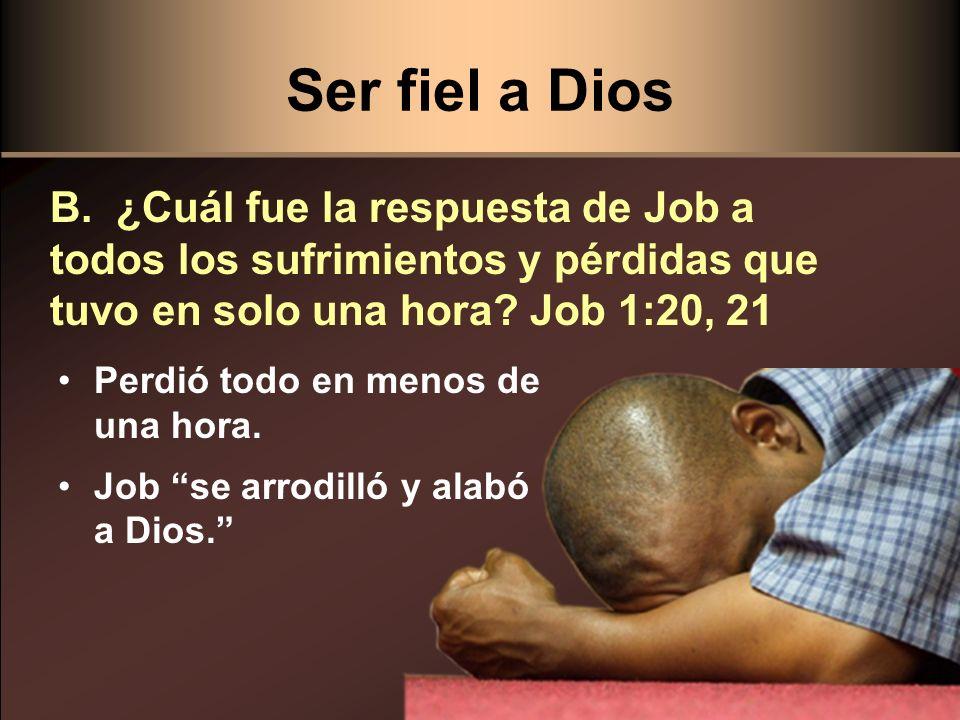 Ser fiel a Dios B. ¿Cuál fue la respuesta de Job a todos los sufrimientos y pérdidas que tuvo en solo una hora Job 1:20, 21.