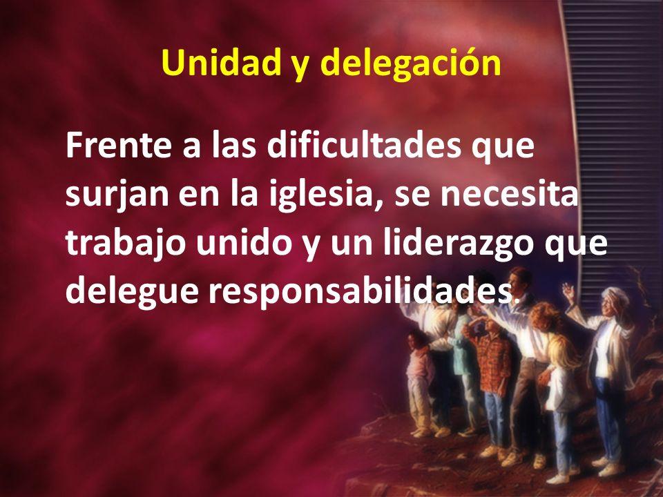 Unidad y delegación Frente a las dificultades que surjan en la iglesia, se necesita trabajo unido y un liderazgo que delegue responsabilidades.