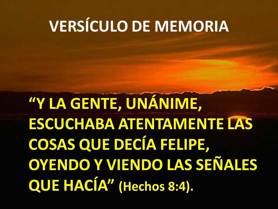 VERSÍCULO DE MEMORIA Y LA GENTE, UNÁNIME, ESCUCHABA ATENTAMENTE LAS COSAS QUE DECÍA FELIPE, OYENDO Y VIENDO LAS SEÑALES QUE HACÍA (Hechos 8:4).