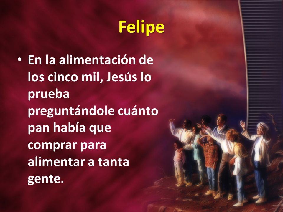 Felipe En la alimentación de los cinco mil, Jesús lo prueba preguntándole cuánto pan había que comprar para alimentar a tanta gente.