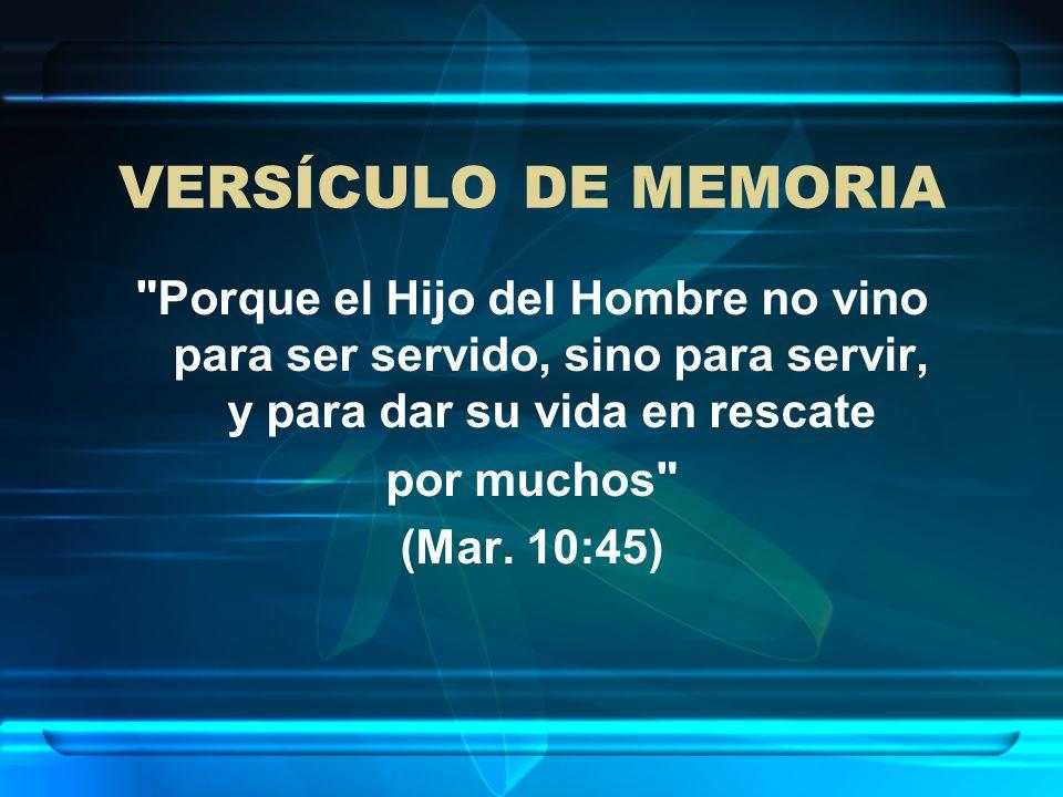 VERSÍCULO DE MEMORIA Porque el Hijo del Hombre no vino para ser servido, sino para servir, y para dar su vida en rescate.