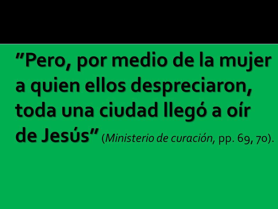 Pero, por medio de la mujer a quien ellos despreciaron, toda una ciudad llegó a oír de Jesús (Ministerio de curación, pp.