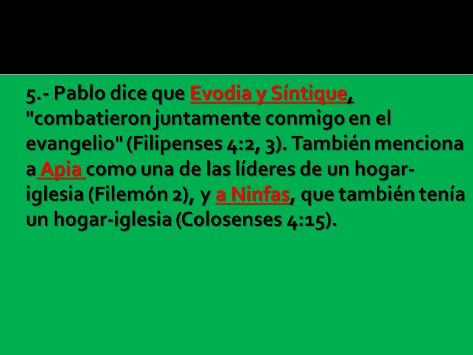 5.- Pablo dice que Evodia y Síntique, combatieron juntamente conmigo en el evangelio (Filipenses 4:2, 3).