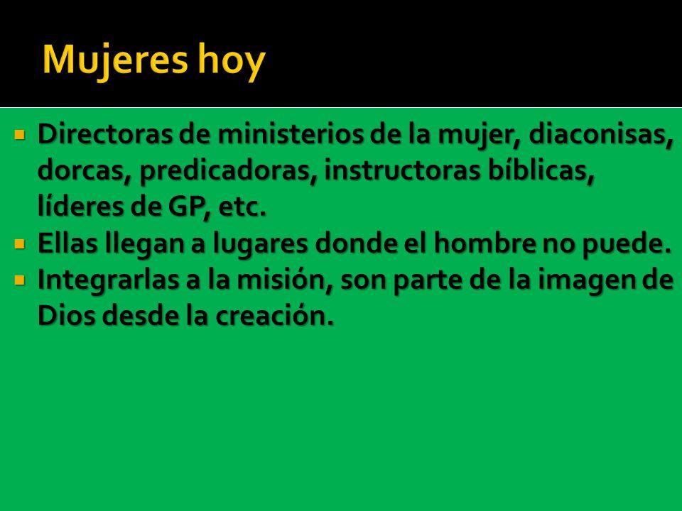 Mujeres hoy Directoras de ministerios de la mujer, diaconisas, dorcas, predicadoras, instructoras bíblicas, líderes de GP, etc.