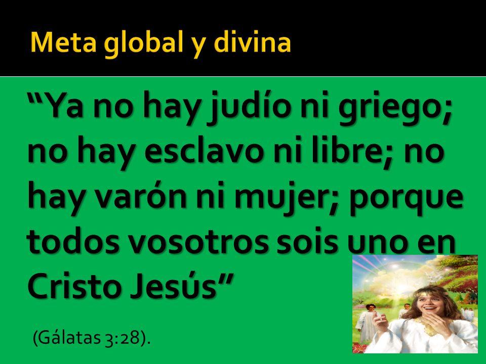 (Gálatas 3:28). Meta global y divina