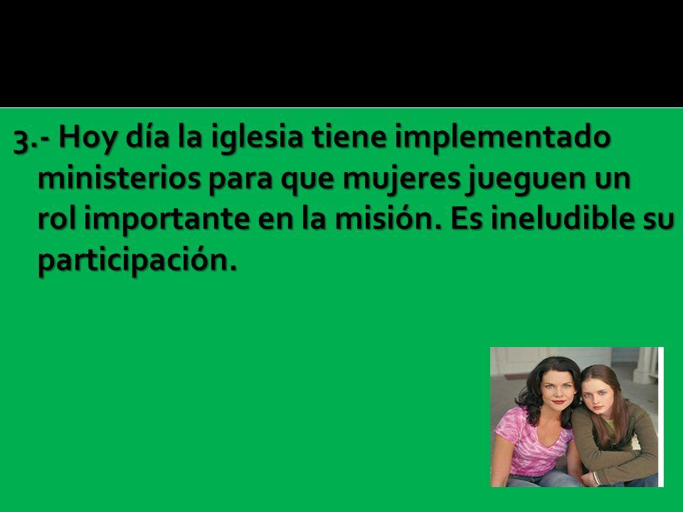 3.- Hoy día la iglesia tiene implementado ministerios para que mujeres jueguen un rol importante en la misión.