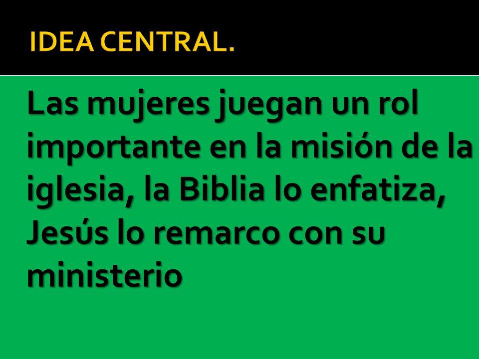 IDEA CENTRAL.Las mujeres juegan un rol importante en la misión de la iglesia, la Biblia lo enfatiza, Jesús lo remarco con su ministerio.