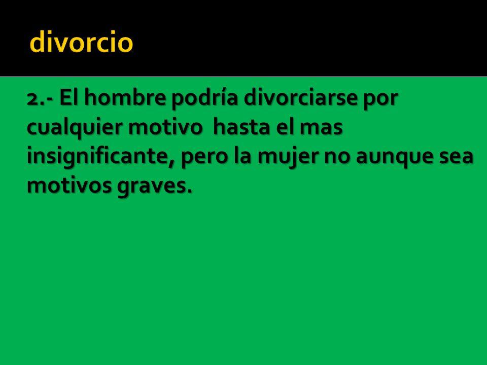 divorcio 2.- El hombre podría divorciarse por cualquier motivo hasta el mas insignificante, pero la mujer no aunque sea motivos graves.