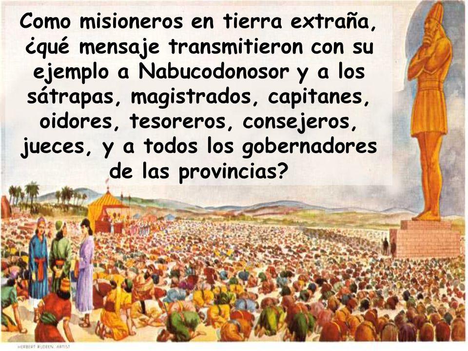 Como misioneros en tierra extraña, ¿qué mensaje transmitieron con su ejemplo a Nabucodonosor y a los sátrapas, magistrados, capitanes, oidores, tesoreros, consejeros, jueces, y a todos los gobernadores de las provincias