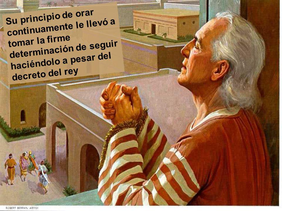 Su principio de orar continuamente le llevó a tomar la firme determinación de seguir haciéndolo a pesar del decreto del rey