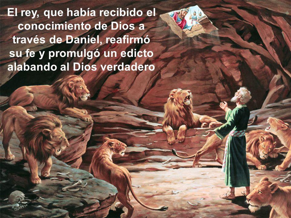 El rey, que había recibido el conocimiento de Dios a través de Daniel, reafirmó su fe y promulgó un edicto alabando al Dios verdadero