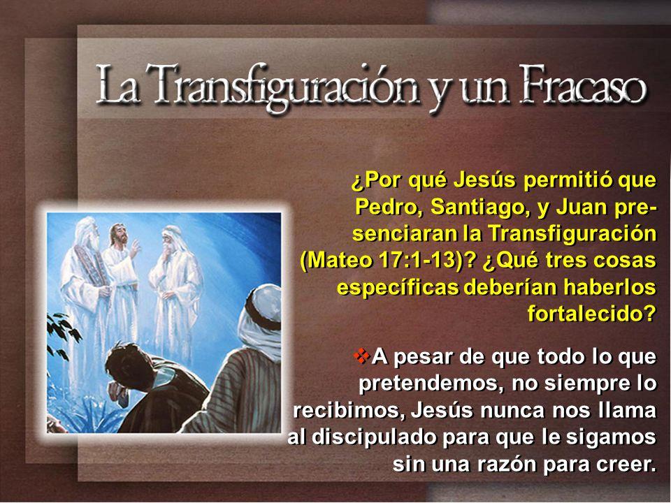 ¿Por qué Jesús permitió que Pedro, Santiago, y Juan pre-senciaran la Transfiguración (Mateo 17:1-13) ¿Qué tres cosas específicas deberían haberlos fortalecido