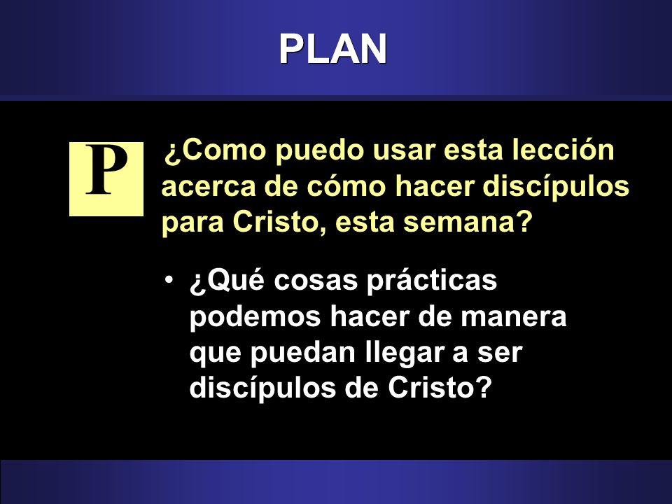 PLAN ¿Como puedo usar esta lección acerca de cómo hacer discípulos para Cristo, esta semana P.