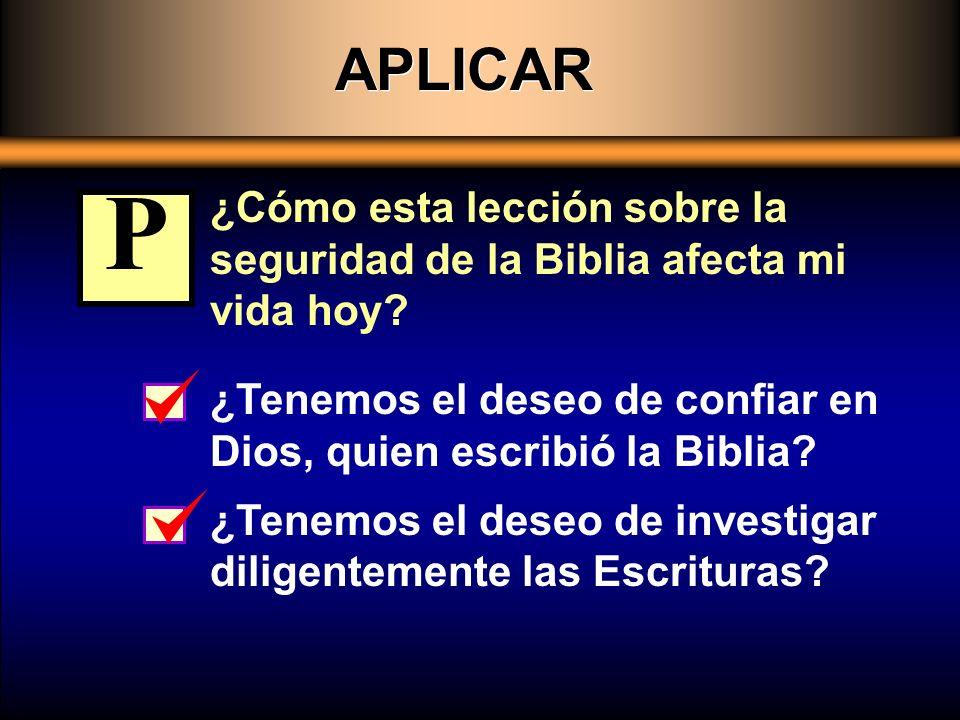 APLICAR ¿Cómo esta lección sobre la seguridad de la Biblia afecta mi vida hoy P. ¿Tenemos el deseo de confiar en Dios, quien escribió la Biblia
